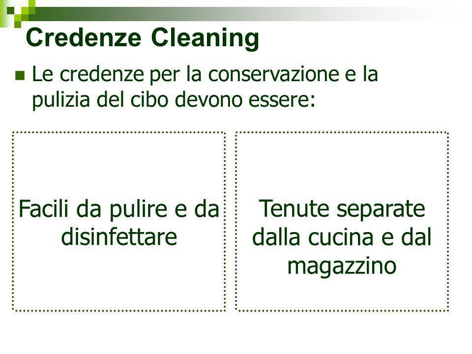 Credenze Cleaning Le credenze per la conservazione e la pulizia del cibo devono essere: Facili da pulire e da disinfettare Tenute separate dalla cucin