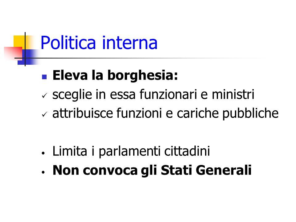 Politica interna Eleva la borghesia: sceglie in essa funzionari e ministri attribuisce funzioni e cariche pubbliche Limita i parlamenti cittadini Non