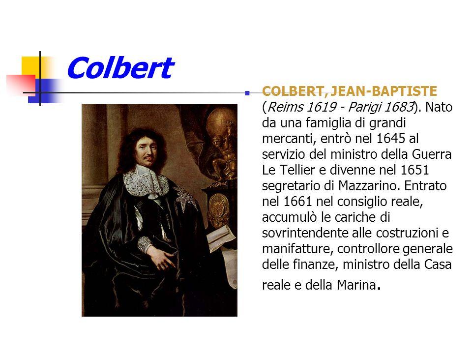 Colbert COLBERT, JEAN-BAPTISTE (Reims 1619 - Parigi 1683). Nato da una famiglia di grandi mercanti, entrò nel 1645 al servizio del ministro della Guer