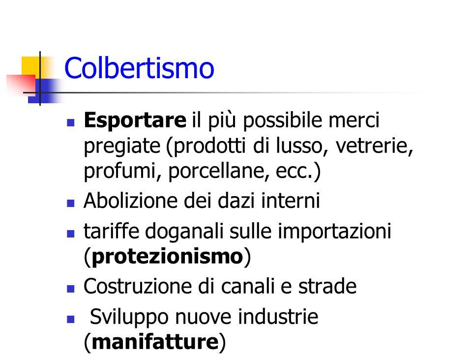 Colbertismo Esportare il più possibile merci pregiate (prodotti di lusso, vetrerie, profumi, porcellane, ecc.) Abolizione dei dazi interni tariffe dog