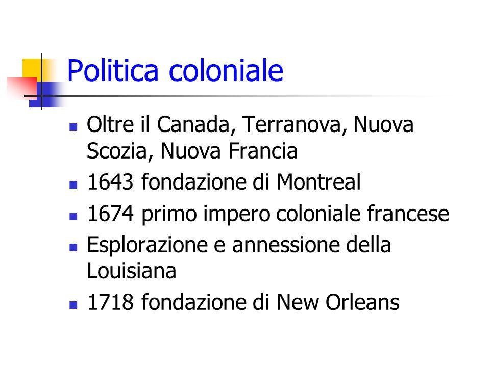 Politica coloniale Oltre il Canada, Terranova, Nuova Scozia, Nuova Francia 1643 fondazione di Montreal 1674 primo impero coloniale francese Esplorazio