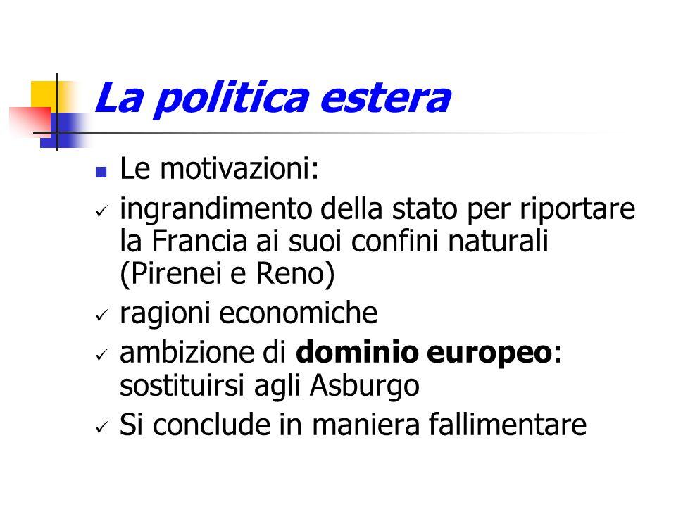La politica estera Le motivazioni: ingrandimento della stato per riportare la Francia ai suoi confini naturali (Pirenei e Reno) ragioni economiche amb