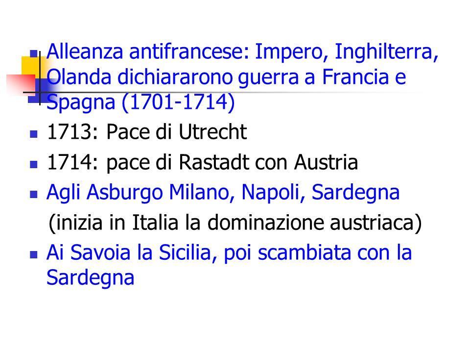 Alleanza antifrancese: Impero, Inghilterra, Olanda dichiararono guerra a Francia e Spagna (1701-1714) 1713: Pace di Utrecht 1714: pace di Rastadt con