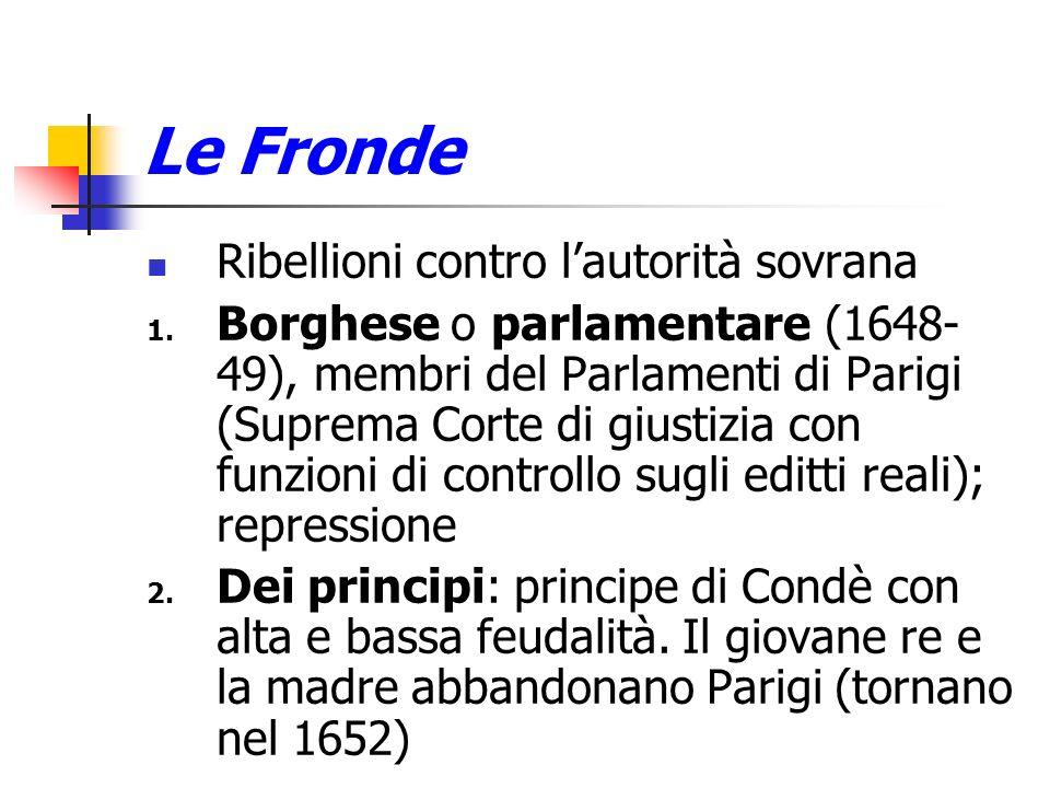 Le Fronde Ribellioni contro lautorità sovrana 1. Borghese o parlamentare (1648- 49), membri del Parlamenti di Parigi (Suprema Corte di giustizia con f