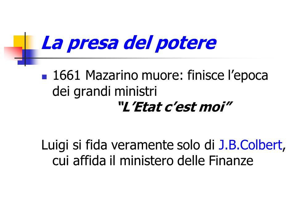 La presa del potere 1661 Mazarino muore: finisce lepoca dei grandi ministri LEtat cest moi Luigi si fida veramente solo di J.B.Colbert, cui affida il