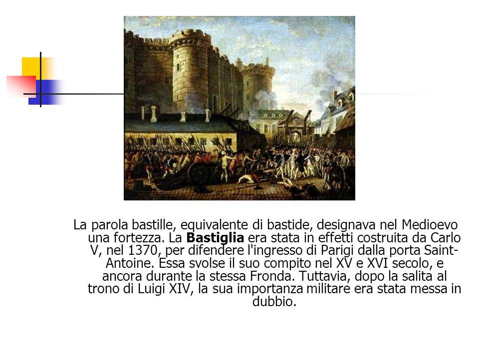 La parola bastille, equivalente di bastide, designava nel Medioevo una fortezza. La Bastiglia era stata in effetti costruita da Carlo V, nel 1370, per