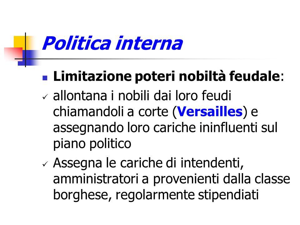 Politica interna Limitazione poteri nobiltà feudale: allontana i nobili dai loro feudi chiamandoli a corte (Versailles) e assegnando loro cariche inin