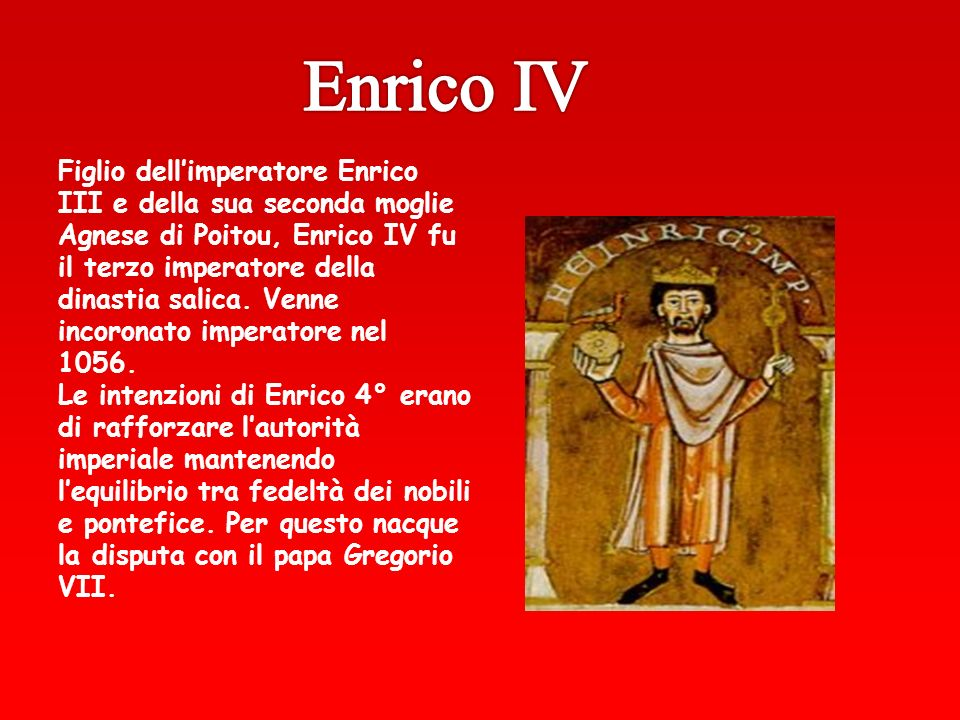 Figlio dellimperatore Enrico III e della sua seconda moglie Agnese di Poitou, Enrico IV fu il terzo imperatore della dinastia salica. Venne incoronato