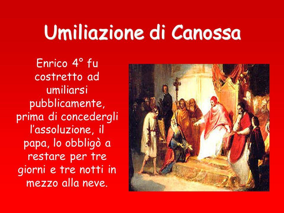 Enrico 4° fu costretto ad umiliarsi pubblicamente, prima di concedergli lassoluzione, il papa, lo obbligò a restare per tre giorni e tre notti in mezz