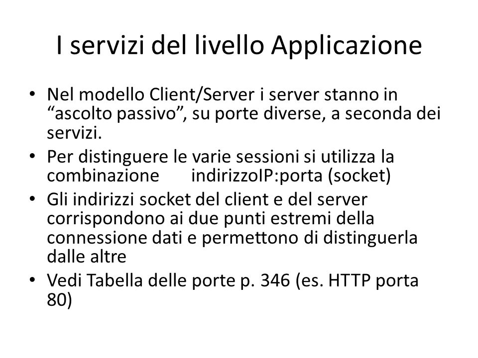 I servizi del livello Applicazione Nel modello Client/Server i server stanno in ascolto passivo, su porte diverse, a seconda dei servizi. Per distingu