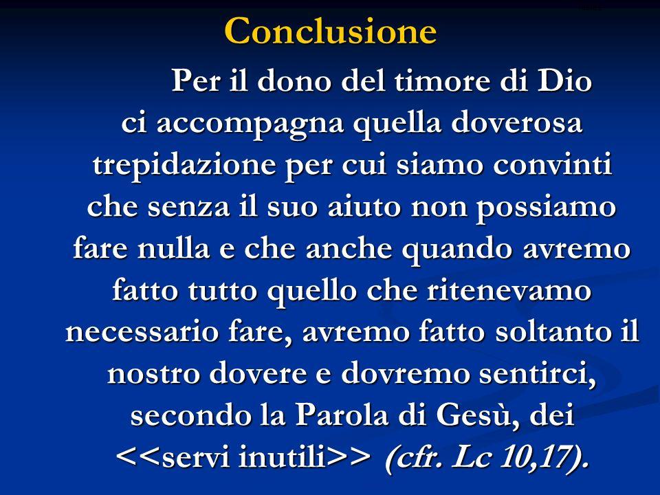 Conclusione Per il dono del timore di Dio ci accompagna quella doverosa trepidazione per cui siamo convinti che senza il suo aiuto non possiamo fare n