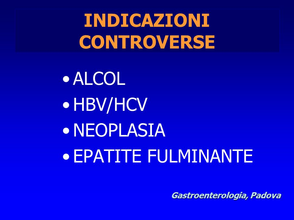 INDICAZIONI CONTROVERSE ALCOL HBV/HCV NEOPLASIA EPATITE FULMINANTE Gastroenterologia, Padova