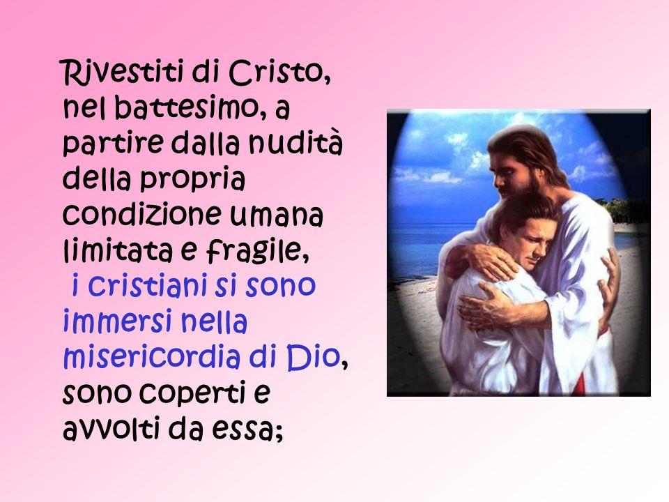 Rivestiti di Cristo, nel battesimo, a partire dalla nudità della propria condizione umana limitata e fragile, i cristiani si sono immersi nella miseri