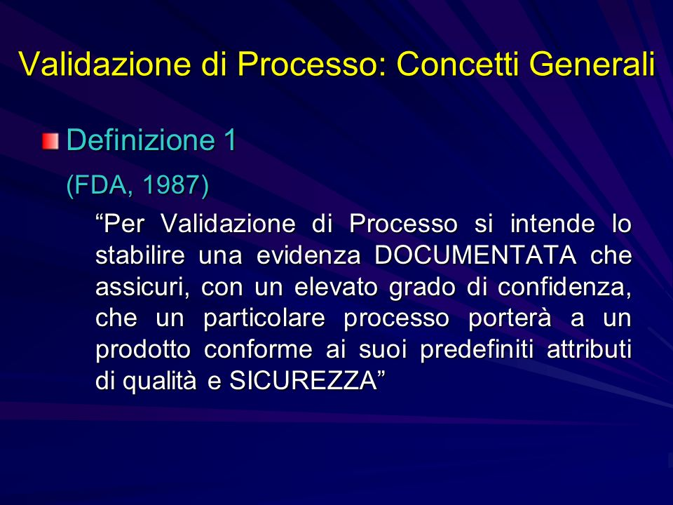 Validazione di Processo: Concetti Generali Definizione 1 (FDA, 1987) Per Validazione di Processo si intende lo stabilire una evidenza DOCUMENTATA che
