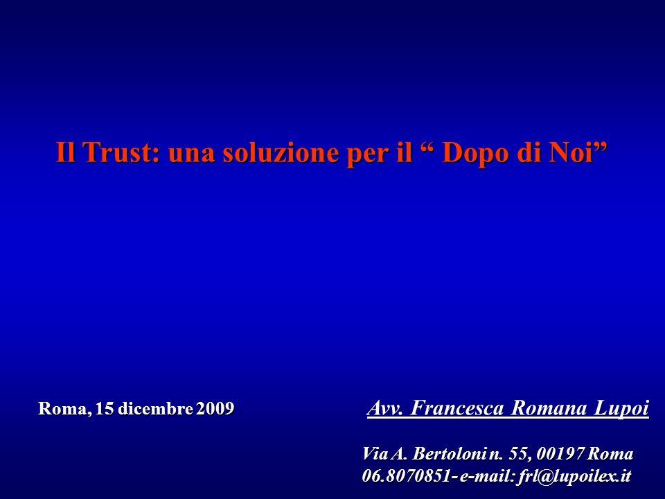 Il Trust: una soluzione per il Dopo di Noi Roma, 15 dicembre 2009 Avv. Francesca Romana Lupoi Roma, 15 dicembre 2009 Avv. Francesca Romana Lupoi Via A