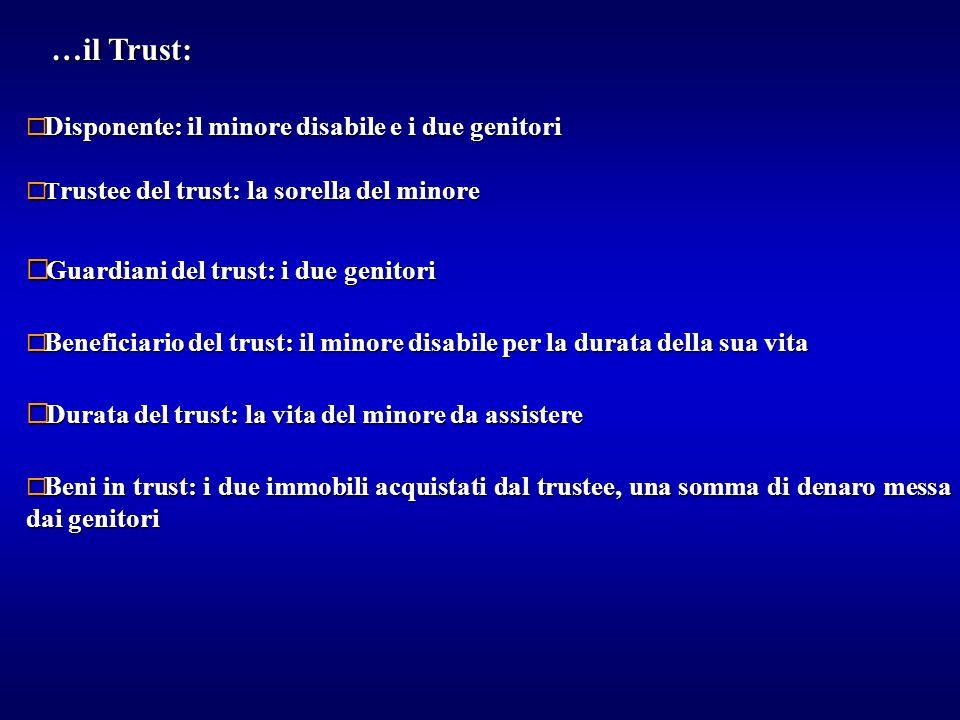 …il Trust: ¨ T rustee del trust: la sorella del minore ¨ Guardiani del trust: i due genitori ¨ Beneficiario del trust: il minore disabile per la durat