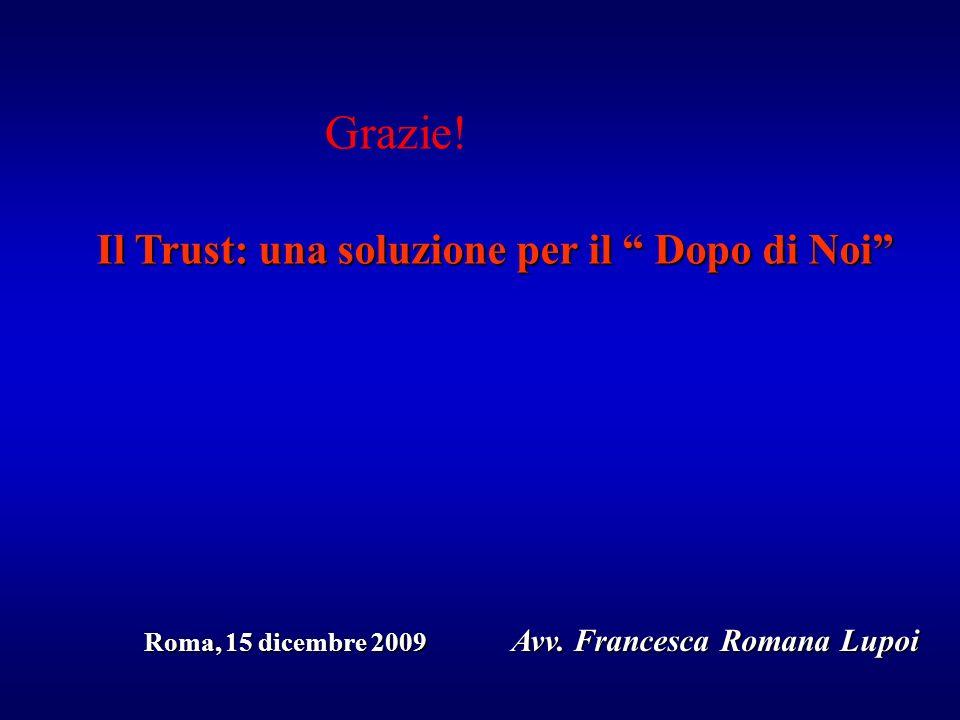 Il Trust: una soluzione per il Dopo di Noi Roma, 15 dicembre 2009 Avv. Francesca Romana Lupoi Roma, 15 dicembre 2009 Avv. Francesca Romana Lupoi Grazi