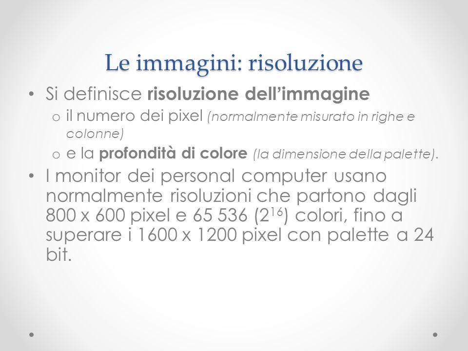 Le immagini: risoluzione Si definisce risoluzione dell immagine o il numero dei pixel (normalmente misurato in righe e colonne) o e la profondità di c