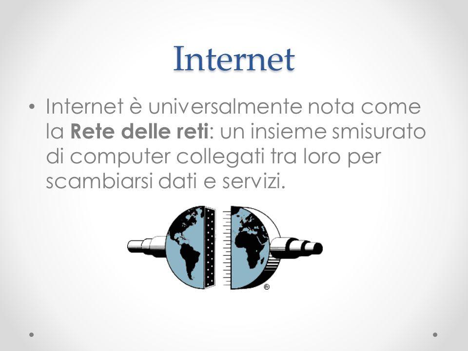 Internet Internet è universalmente nota come la Rete delle reti : un insieme smisurato di computer collegati tra loro per scambiarsi dati e servizi.