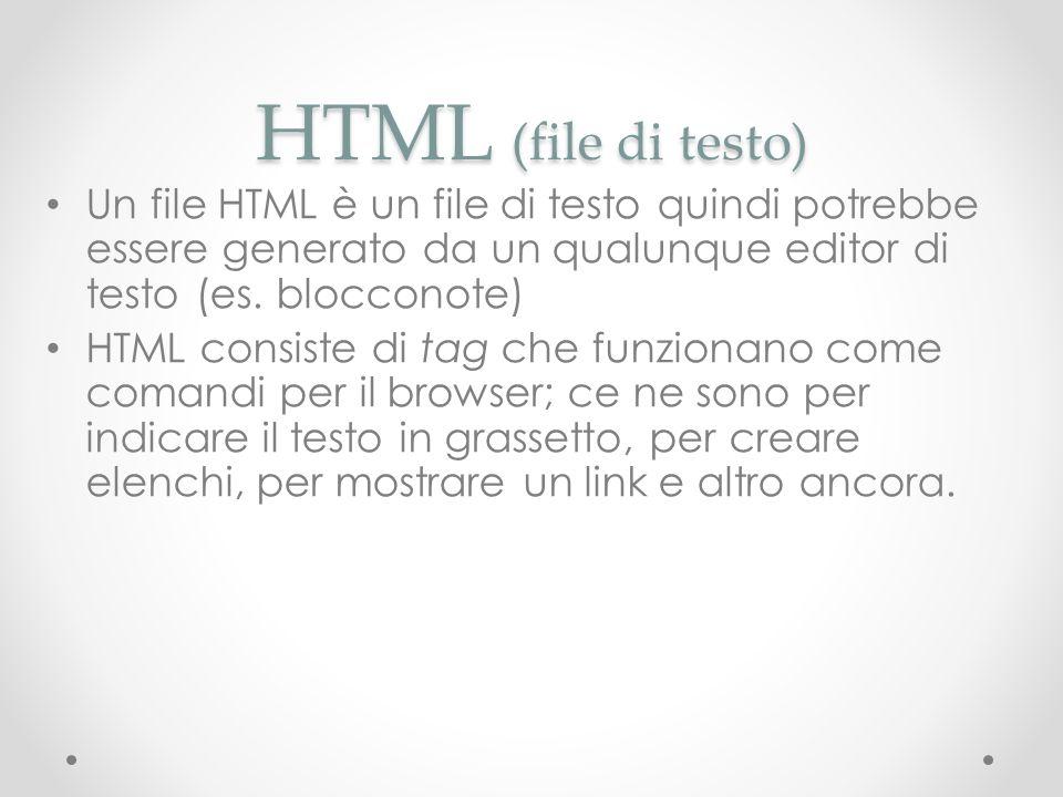 HTML (file di testo) Un file HTML è un file di testo quindi potrebbe essere generato da un qualunque editor di testo (es. blocconote) HTML consiste di