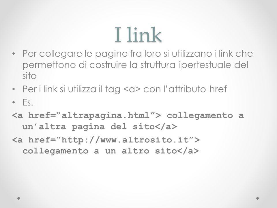 I link Per collegare le pagine fra loro si utilizzano i link che permettono di costruire la struttura ipertestuale del sito Per i link si utilizza il
