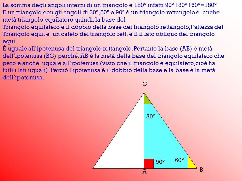 30° 90° 60° A B C La somma degli angoli interni di un triangolo è 180° infatti 90°+30°+60°=180° E un triangolo con gli angoli di 30°,60° e 90° è un tr