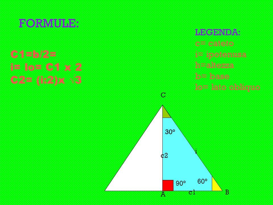 30° 90° 60° A B C FORMULE: LEGENDA: c= cateto i= ipotenusa h=altezza b= base lo= lato obliquo C1=b/2= i= lo= C1 x 2 C2= (i:2)x 3 c1 c2 i