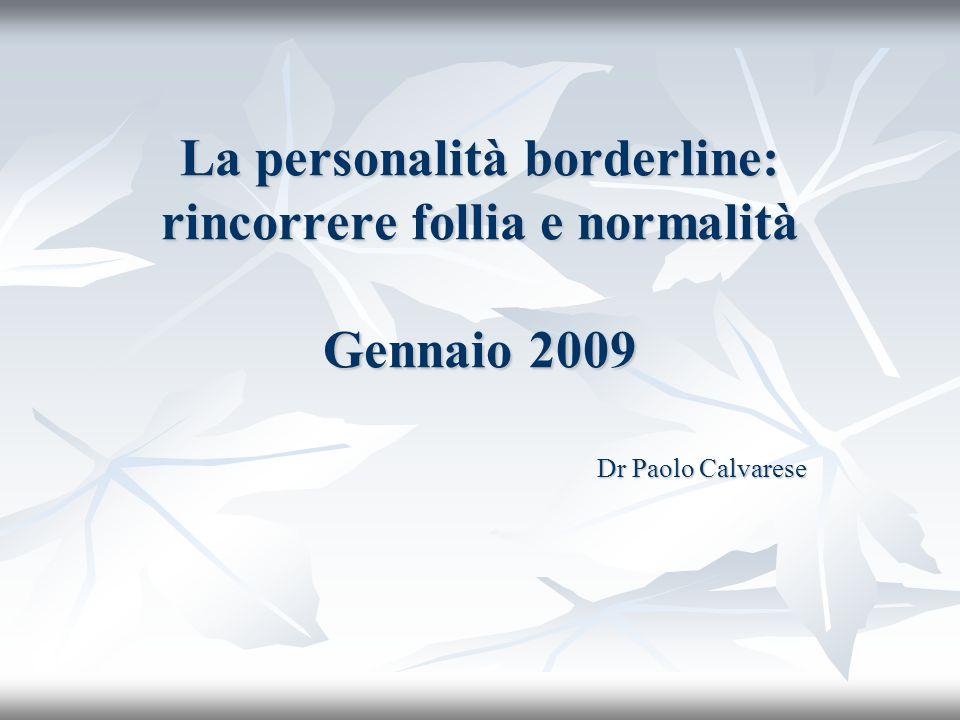 La personalità borderline: rincorrere follia e normalità Gennaio 2009 Dr Paolo Calvarese