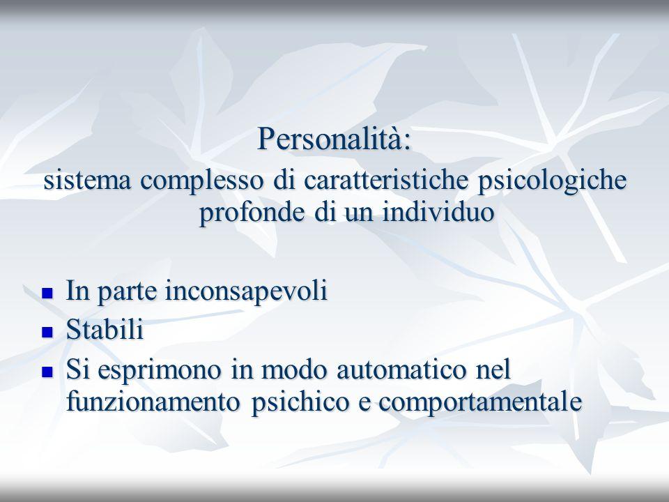 Personalità: sistema complesso di caratteristiche psicologiche profonde di un individuo In parte inconsapevoli In parte inconsapevoli Stabili Stabili