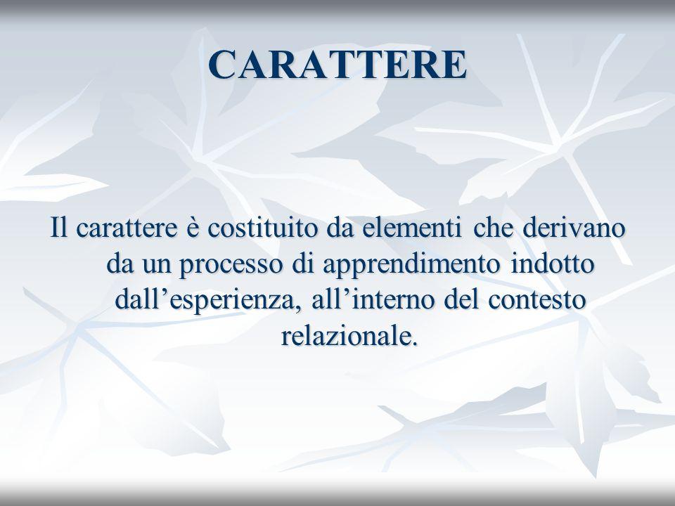 CARATTERE Il carattere è costituito da elementi che derivano da un processo di apprendimento indotto dallesperienza, allinterno del contesto relaziona