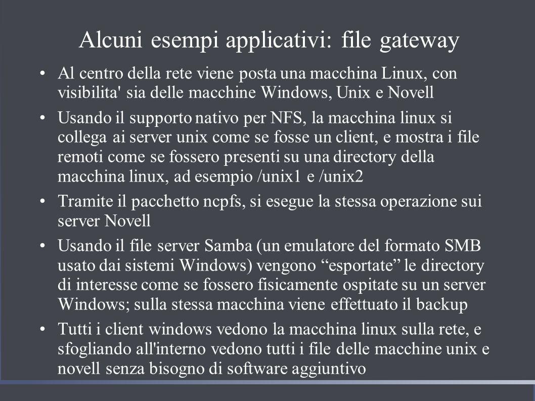 Alcuni esempi applicativi: file gateway Al centro della rete viene posta una macchina Linux, con visibilita sia delle macchine Windows, Unix e Novell Usando il supporto nativo per NFS, la macchina linux si collega ai server unix come se fosse un client, e mostra i file remoti come se fossero presenti su una directory della macchina linux, ad esempio /unix1 e /unix2 Tramite il pacchetto ncpfs, si esegue la stessa operazione sui server Novell Usando il file server Samba (un emulatore del formato SMB usato dai sistemi Windows) vengono esportate le directory di interesse come se fossero fisicamente ospitate su un server Windows; sulla stessa macchina viene effettuato il backup Tutti i client windows vedono la macchina linux sulla rete, e sfogliando all interno vedono tutti i file delle macchine unix e novell senza bisogno di software aggiuntivo