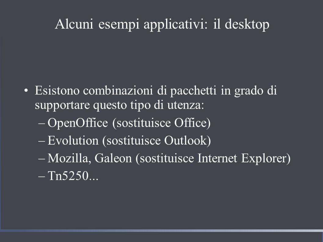 Alcuni esempi applicativi: il desktop Esistono combinazioni di pacchetti in grado di supportare questo tipo di utenza: –OpenOffice (sostituisce Office) –Evolution (sostituisce Outlook) –Mozilla, Galeon (sostituisce Internet Explorer) –Tn5250...