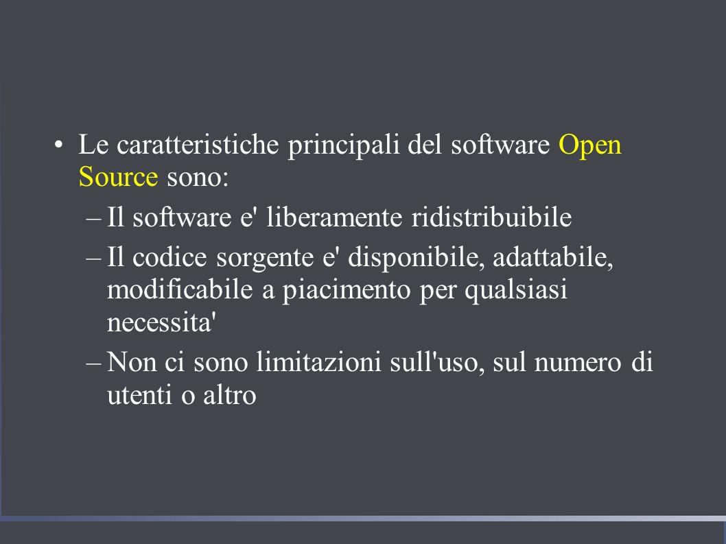 Le caratteristiche principali del software Open Source sono: –Il software e liberamente ridistribuibile –Il codice sorgente e disponibile, adattabile, modificabile a piacimento per qualsiasi necessita –Non ci sono limitazioni sull uso, sul numero di utenti o altro