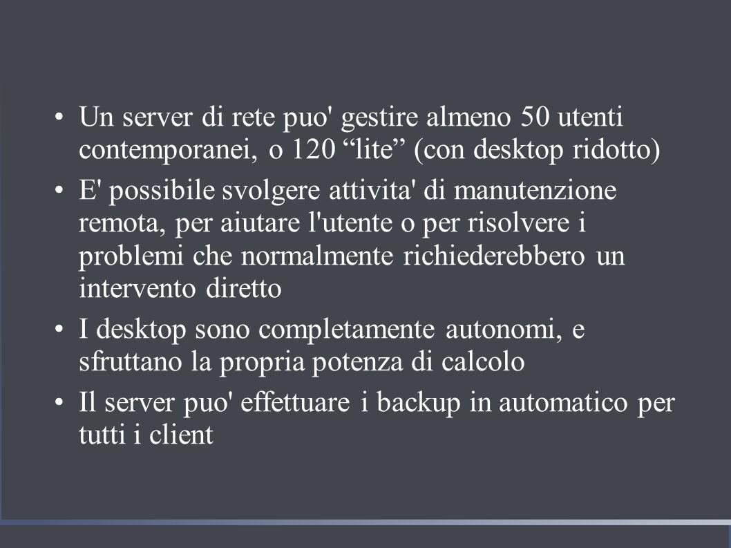 Un server di rete puo gestire almeno 50 utenti contemporanei, o 120 lite (con desktop ridotto) E possibile svolgere attivita di manutenzione remota, per aiutare l utente o per risolvere i problemi che normalmente richiederebbero un intervento diretto I desktop sono completamente autonomi, e sfruttano la propria potenza di calcolo Il server puo effettuare i backup in automatico per tutti i client