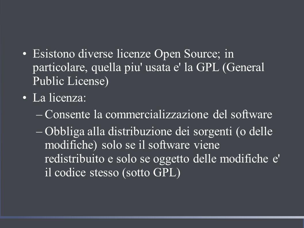 Esistono diverse licenze Open Source; in particolare, quella piu usata e la GPL (General Public License) La licenza: –Consente la commercializzazione del software –Obbliga alla distribuzione dei sorgenti (o delle modifiche) solo se il software viene redistribuito e solo se oggetto delle modifiche e il codice stesso (sotto GPL)
