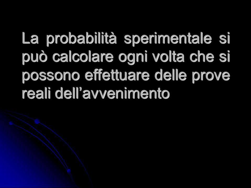 La probabilità sperimentale si può calcolare ogni volta che si possono effettuare delle prove reali dellavvenimento
