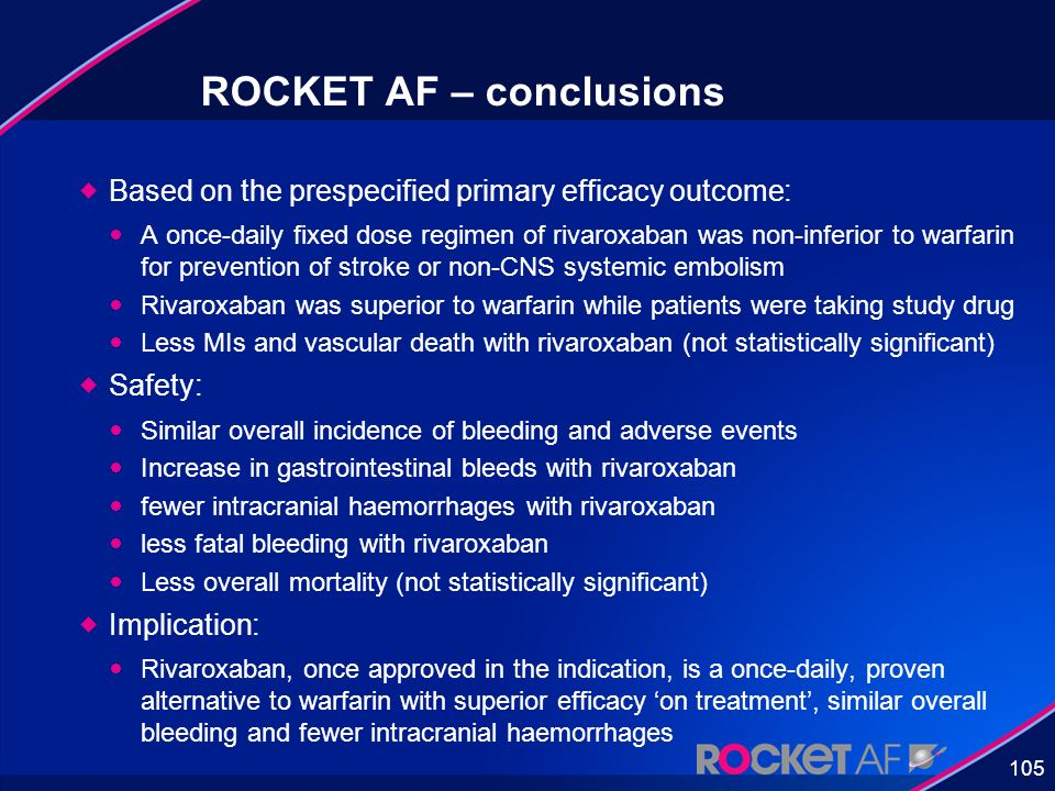 105 ROCKET AF – conclusions Based on the prespecified primary efficacy outcome: A once-daily fixed dose regimen of rivaroxaban was non-inferior to war