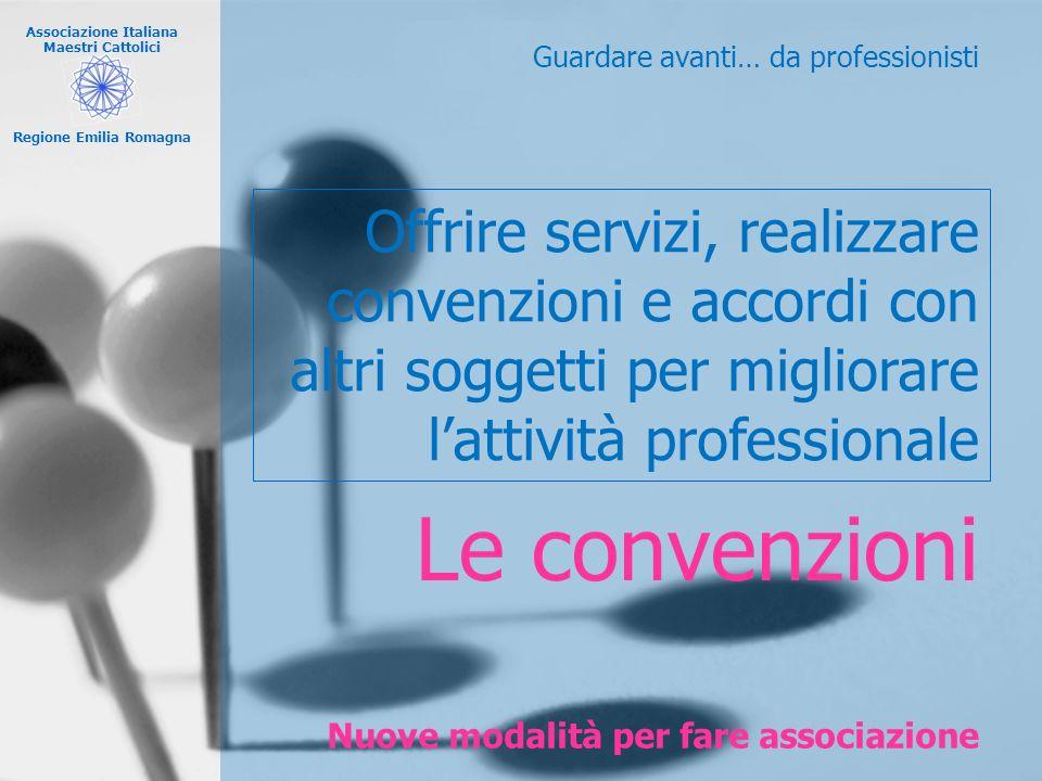Associazione Italiana Maestri Cattolici Regione Emilia Romagna Nuove modalità per fare associazione Guardare avanti… da professionisti Le convenzioni