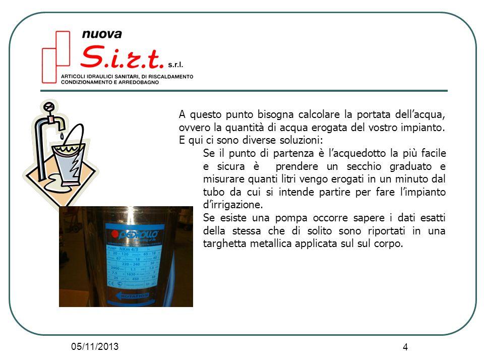 05/11/2013 4 A questo punto bisogna calcolare la portata dellacqua, ovvero la quantità di acqua erogata del vostro impianto.