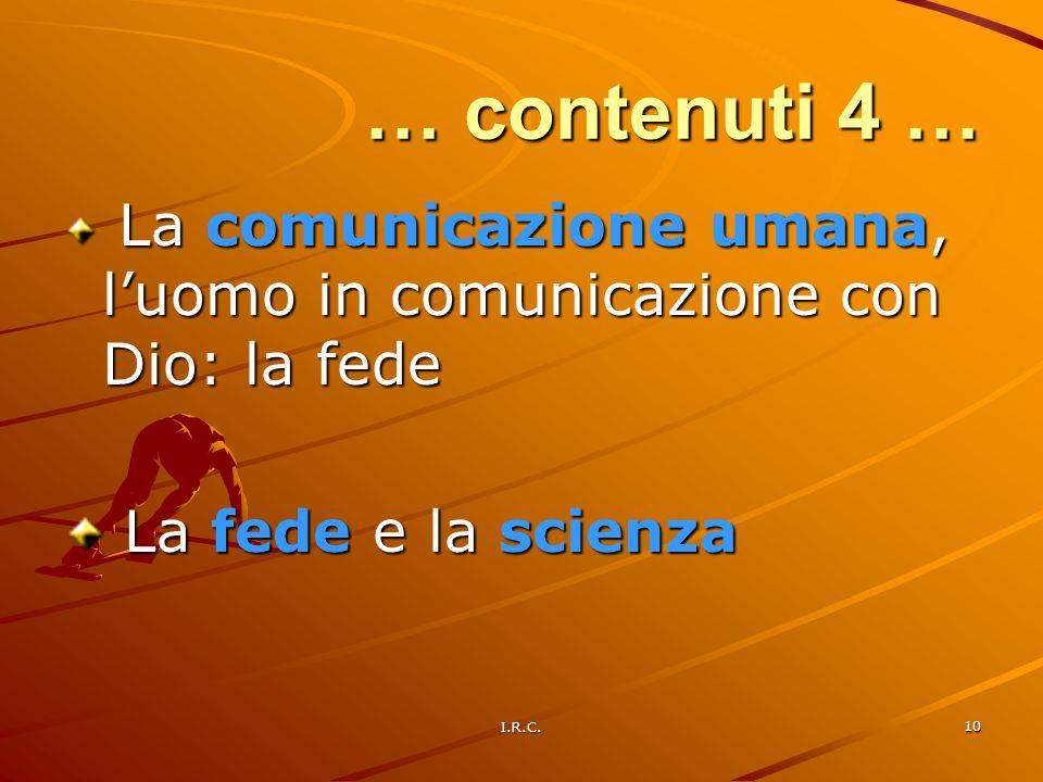I.R.C. 10 … contenuti 4 … La comunicazione umana, luomo in comunicazione con Dio: la fede La comunicazione umana, luomo in comunicazione con Dio: la f