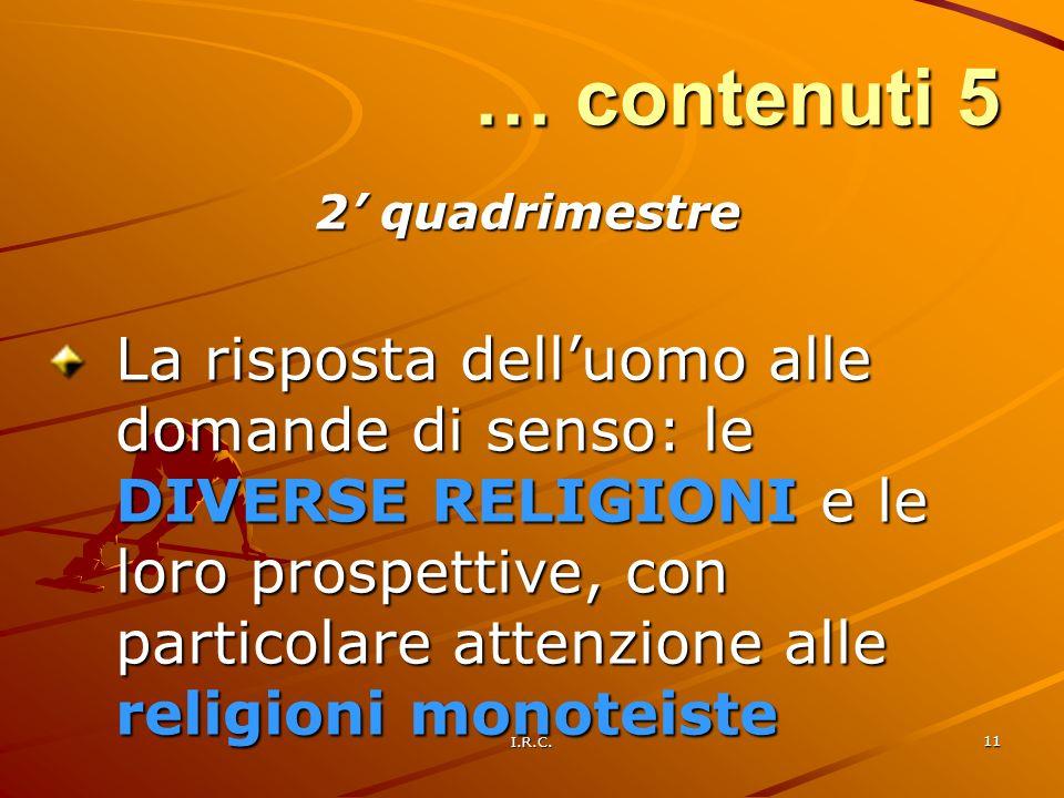 I.R.C. 11 … contenuti 5 2 quadrimestre La risposta delluomo alle domande di senso: le DIVERSE RELIGIONI e le loro prospettive, con particolare attenzi