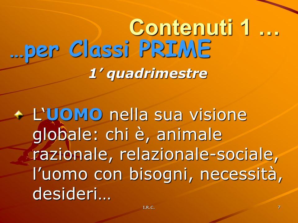 I.R.C. 7 Contenuti 1 … 1 quadrimestre LUOMO nella sua visione globale: chi è, animale razionale, relazionale-sociale, luomo con bisogni, necessità, de