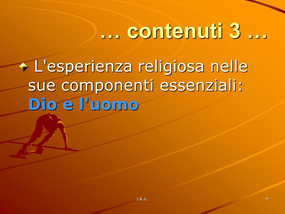 I.R.C. 9 … contenuti 3 … L'esperienza religiosa nelle sue componenti essenziali: Dio e l'uomo L'esperienza religiosa nelle sue componenti essenziali: