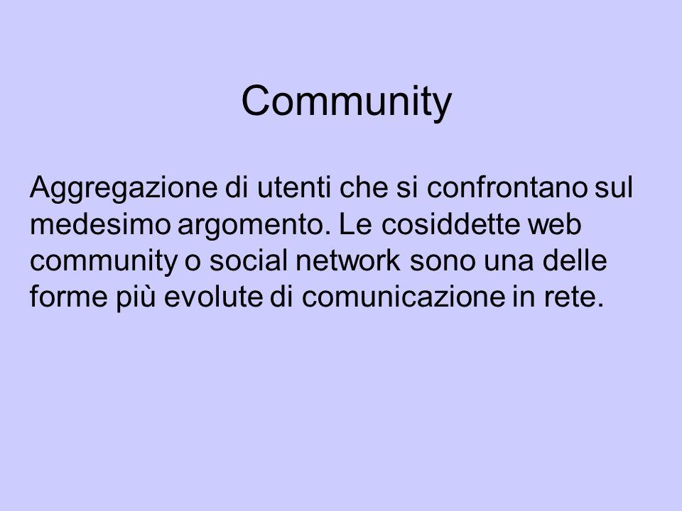 Community Aggregazione di utenti che si confrontano sul medesimo argomento. Le cosiddette web community o social network sono una delle forme più evol