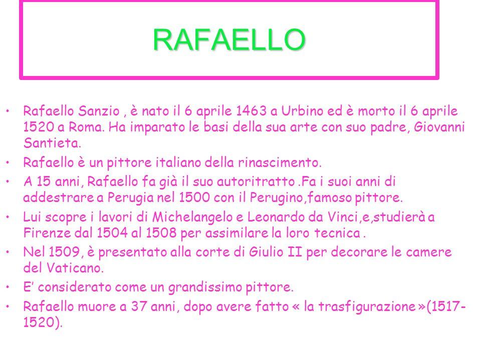 RAFAELLO Rafaello Sanzio, è nato il 6 aprile 1463 a Urbino ed è morto il 6 aprile 1520 a Roma. Ha imparato le basi della sua arte con suo padre, Giova