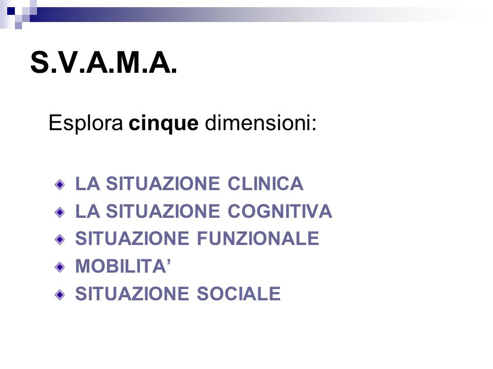 S.V.A.M.A. Esplora cinque dimensioni: LA SITUAZIONE CLINICA LA SITUAZIONE COGNITIVA SITUAZIONE FUNZIONALE MOBILITA SITUAZIONE SOCIALE