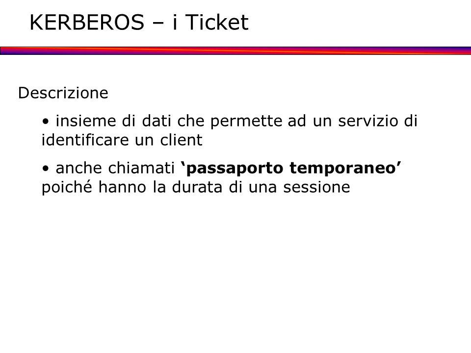 KERBEROS – i Ticket Descrizione insieme di dati che permette ad un servizio di identificare un client anche chiamati passaporto temporaneo poiché hann