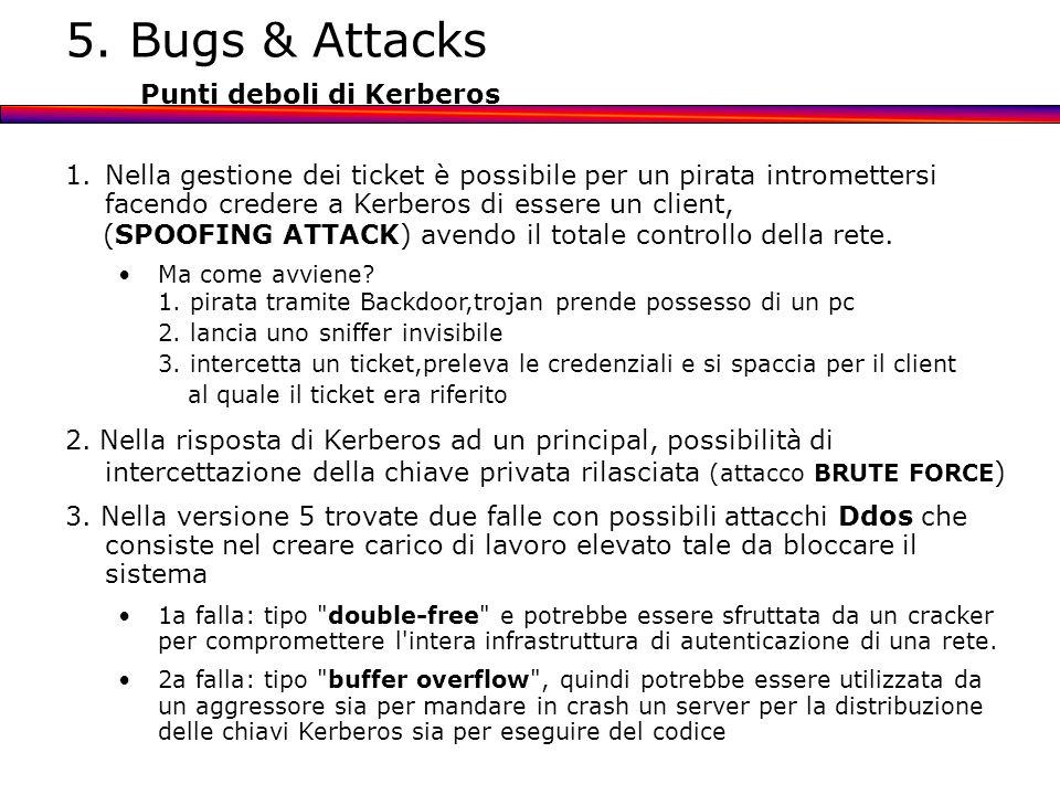 5. Bugs & Attacks Punti deboli di Kerberos 1.Nella gestione dei ticket è possibile per un pirata intromettersi facendo credere a Kerberos di essere un