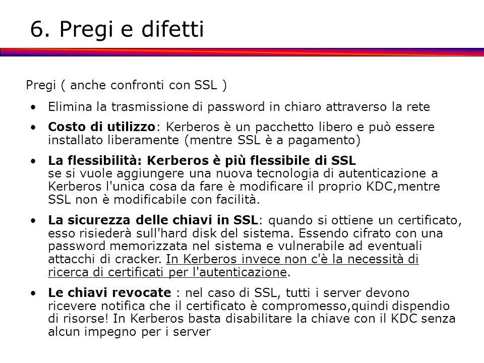 6. Pregi e difetti Pregi ( anche confronti con SSL ) Elimina la trasmissione di password in chiaro attraverso la rete Costo di utilizzo: Kerberos è un