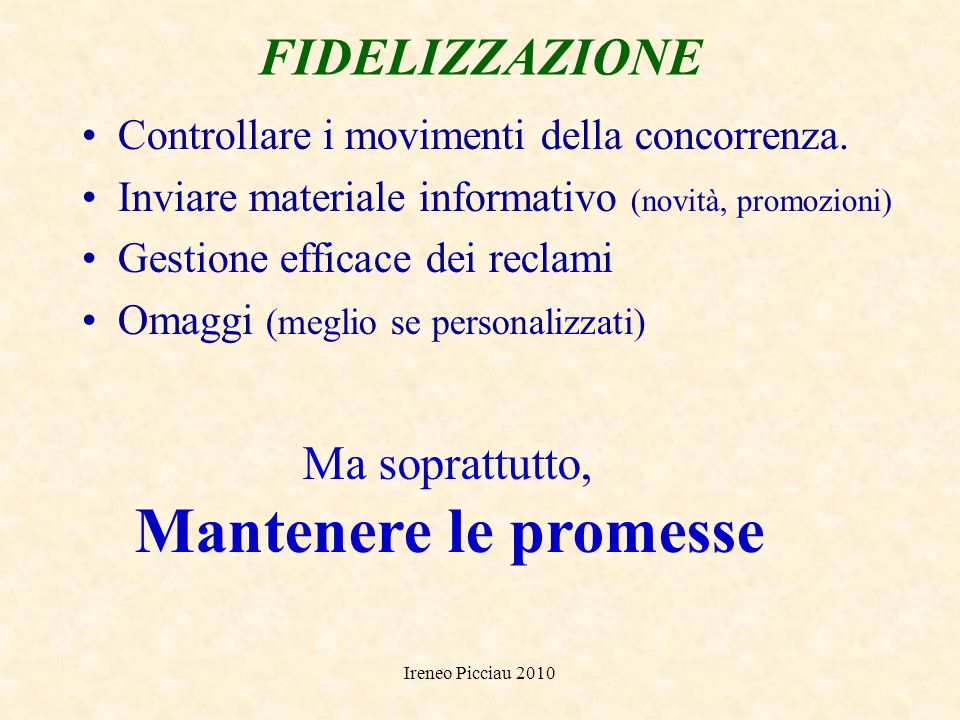 Ireneo Picciau 2010 FIDELIZZAZIONE Gestione del Post Vendita Contattare periodicamente il cliente Studiarne le abitudini dacquisto (tempi, priorità, e